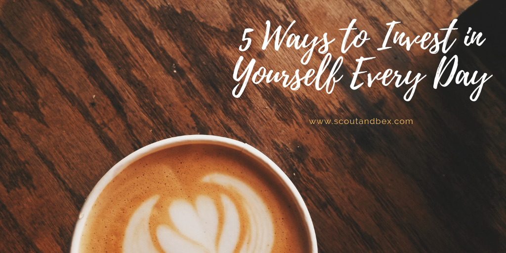 5 Ways to Invest in Yourself Every Day by Scout and Bex